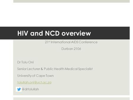 HIV and NCD overview 21 st International AIDS Conference Durban 2106 Dr Tolu Oni Senior Lecturer & Public Health Medical Specialist University of Cape.