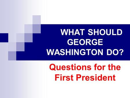 WHAT SHOULD GEORGE WASHINGTON DO? Questions for the First President.