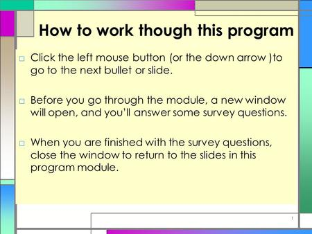 How to work though this program □Click the left mouse button (or the down arrow )to go to the next bullet or slide. □Before you go through the module,