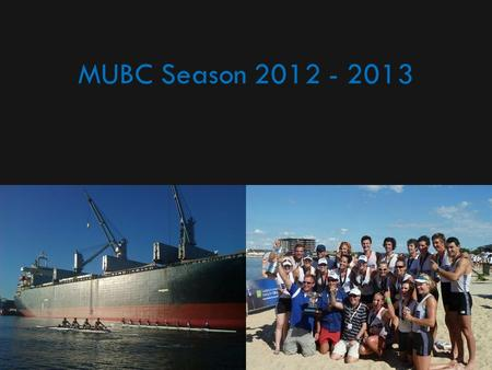 MUBC Season 2012 - 2013. Aims The aims of MUBC remain: – To deliver excellent University, Youth, Club, Elite and Masters rowing programs to members –