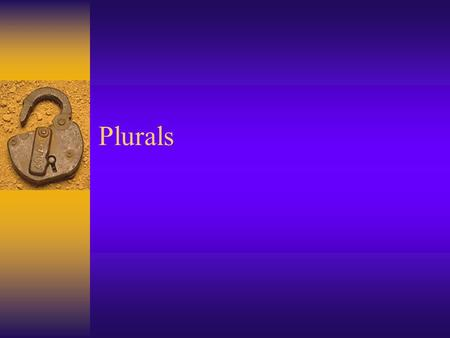 Plurals. Add -s  Chair = Chairs  Book = Books Add -es  Added to words ending in –s, sh, ch, and x  Dress = Dresses  Birch = Birches  Bush = Bushes.
