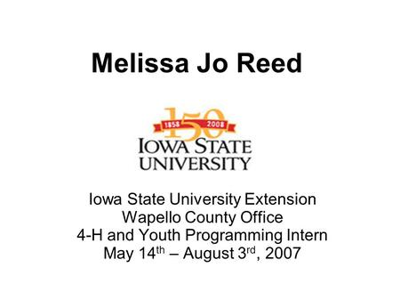 Melissa Jo Reed Iowa State University Extension Wapello County Office 4-H and Youth Programming Intern May 14 th – August 3 rd, 2007.