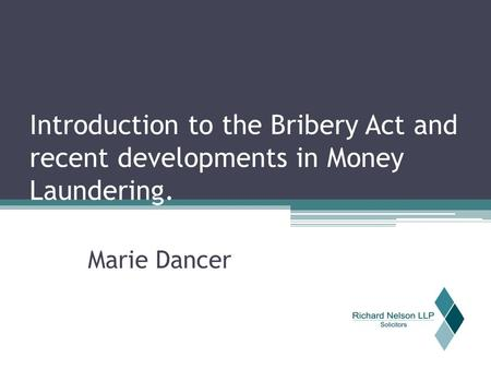 Introduction to the Bribery Act and recent developments in Money Laundering. Marie Dancer.