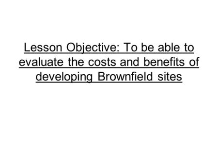 Lesson Objective: To be able to evaluate the costs and benefits of developing Brownfield sites.