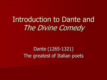 Introduction to Dante and The Divine Comedy Dante (1265-1321) The greatest of Italian poets.
