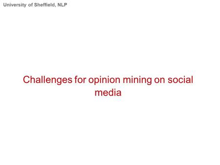 University of Sheffield, NLP Challenges for opinion mining on social media.