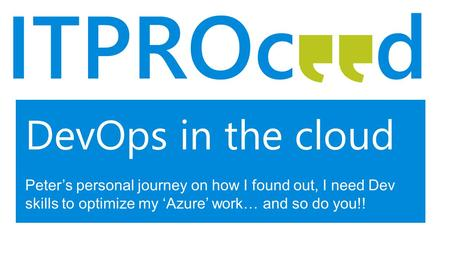 DevOps in the cloud Peter's personal journey on how I found out, I need Dev skills to optimize my 'Azure' work… and so do you!!
