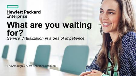 What are you waiting for? Service Virtualization in a Sea of Impatience Eric Albaugh // ADM Solutions Architect.