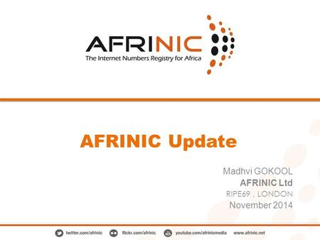 AFRINIC Update Madhvi GOKOOL AFRINIC Ltd RIPE69, LONDON November 2014.