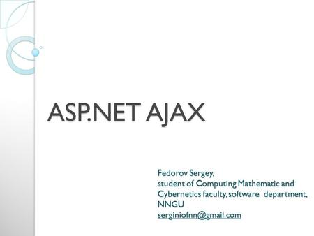 ASP.NET AJAX Fedorov Sergey, student of Computing Mathematic and Cybernetics faculty, software department, NNGU