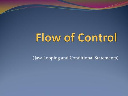(Java Looping and Conditional Statements). Flow of control Sequential Executes instructions in order Method Calls Transfer control to the methods, then.