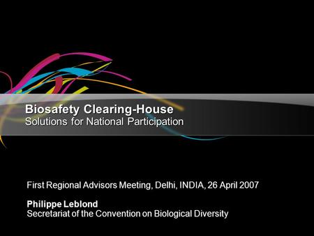 Biosafety Clearing-House Solutions for National Participation First Regional Advisors Meeting, Delhi, INDIA, 26 April 2007 Philippe Leblond Secretariat.
