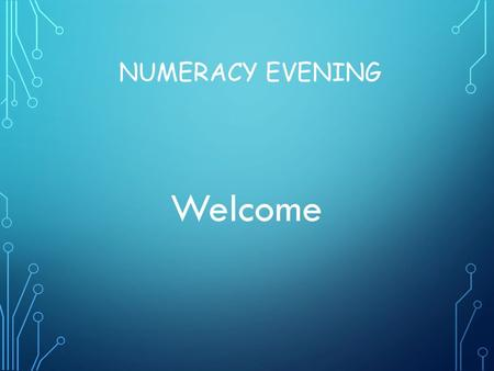 NUMERACY EVENING Welcome. WHAT ARE WE GOING TO DO THIS EVENING? Pencil & paper procedures for the four operations, +,-,x & ÷ (language) Consistent, progressive.