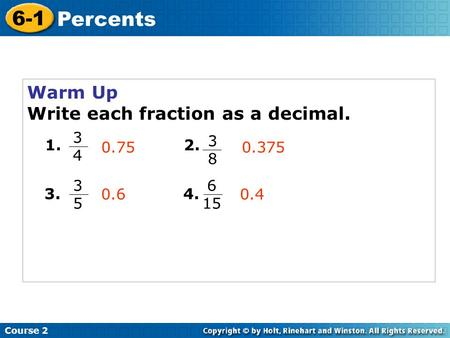 Warm Up Write each fraction as a decimal. Course 2 6-1 Percents 1. 3434 3838 2. 3.4. 0.750.375 3535 6 15 0.60.4.