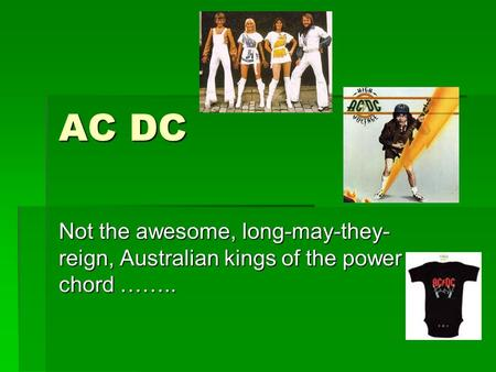 AC DC Not the awesome, long-may-they- reign, Australian kings of the power chord ……..
