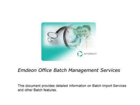 Emdeon Office Batch Management Services This document provides detailed information on Batch Import Services and other Batch features.
