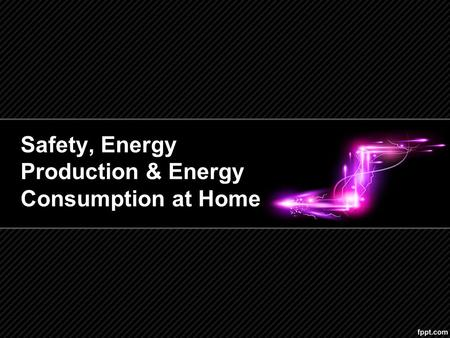 Safety, Energy Production & Energy Consumption at Home.