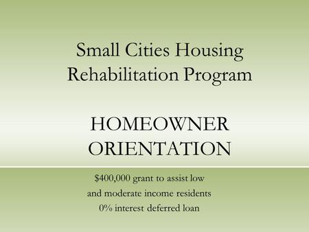 Small Cities Housing Rehabilitation Program HOMEOWNER ORIENTATION $400,000 grant to assist low and moderate income residents 0% interest deferred loan.