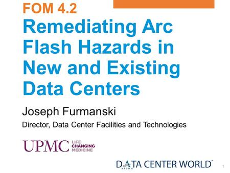 1 FOM 4.2 Remediating Arc Flash Hazards in New and Existing Data Centers Joseph Furmanski Director, Data Center Facilities and Technologies.