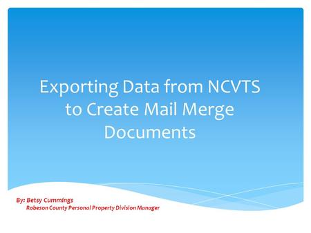Exporting Data from NCVTS to Create Mail Merge Documents By: Betsy Cummings Robeson County Personal Property Division Manager.