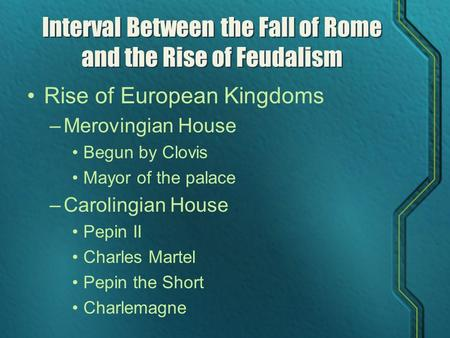 Interval Between the Fall of Rome and the Rise of Feudalism Rise of European Kingdoms –Merovingian House Begun by Clovis Mayor of the palace –Carolingian.