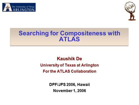 Searching for Compositeness with ATLAS Kaushik De University of Texas at Arlington For the ATLAS Collaboration DPF/JPS 2006, Hawaii November 1, 2006.