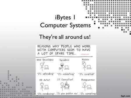 IBytes 1 Computer Systems They're all around us!.