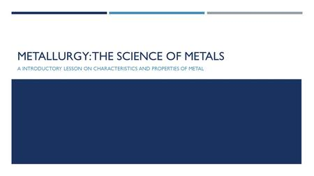 METALLURGY: THE SCIENCE OF METALS A INTRODUCTORY LESSON ON CHARACTERISTICS AND PROPERTIES OF METAL.