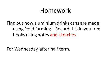 Homework Find out how aluminium drinks cans are made using 'cold forming'. Record this in your red books using notes and sketches. For Wednesday, after.