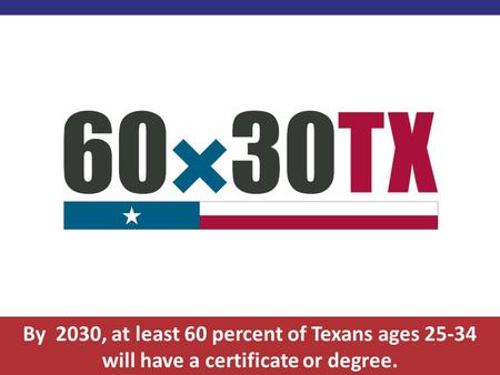 By 2030, at least 60 percent of Texans ages 25-34 will have a certificate or degree.