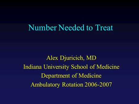 Number Needed to Treat Alex Djuricich, MD Indiana University School of Medicine Department of Medicine Ambulatory Rotation 2006-2007.