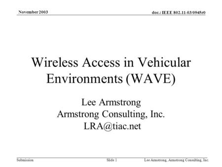 Doc.: IEEE 802.11-03/0945r0 Submission November 2003 Lee Armstrong, Armstrong Consulting, Inc.Slide 1 Wireless Access in Vehicular Environments (WAVE)