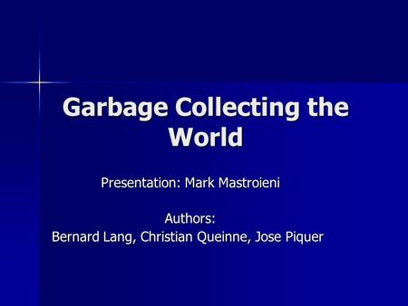 Garbage Collecting the World Presentation: Mark Mastroieni Authors: Bernard Lang, Christian Queinne, Jose Piquer.