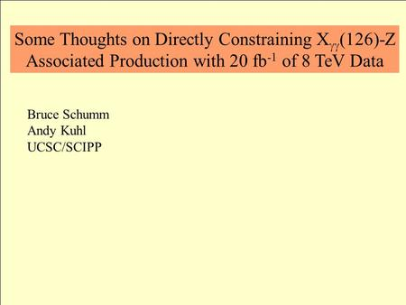 Some Thoughts on Directly Constraining X  (126)-Z Associated Production with 20 fb -1 of 8 TeV Data Bruce Schumm Andy Kuhl UCSC/SCIPP.