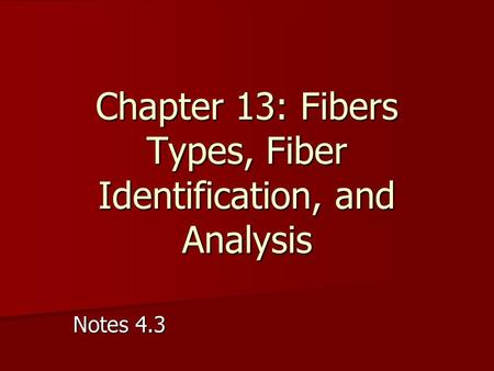 Notes 4.3 Chapter 13: Fibers Types, Fiber Identification, and Analysis.