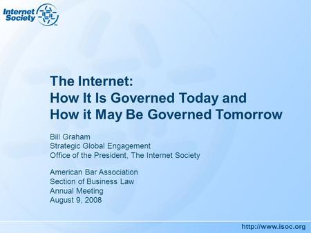 The Internet: How It Is Governed Today and How it May Be Governed Tomorrow Bill Graham Strategic Global Engagement Office of the President,