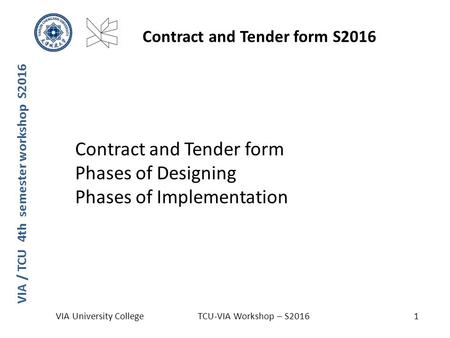 Contract and Tender form Phases of Designing Phases of Implementation VIA / TCU 4th semester workshop S2016 Contract and Tender form S2016 VIA University.