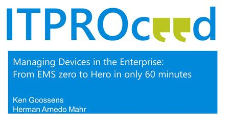 Managing Devices in the Enterprise: From EMS zero to Hero in only 60 minutes Ken Goossens Herman Arnedo Mahr.