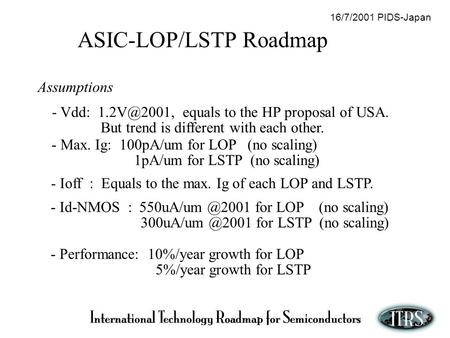 ASIC-LOP/LSTP Roadmap Assumptions - Vdd: equals to the HP proposal of USA. But trend is different with each other. - Performance: 10%/year growth.
