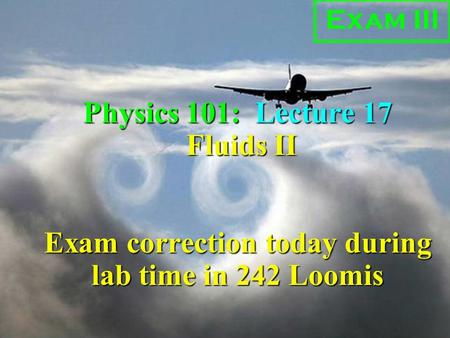 Physics 101: Lecture 17, Pg 1 Physics 101: Lecture 17 Fluids II Exam correction today during lab time in 242 Loomis Exam III.