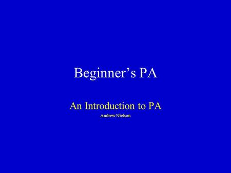 Beginner's PA An Introduction to PA Andrew Nielson.