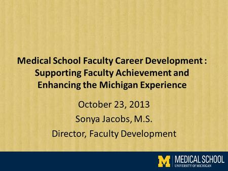 Medical School Faculty Career Development : Supporting Faculty Achievement and Enhancing the Michigan Experience October 23, 2013 Sonya Jacobs, M.S. Director,
