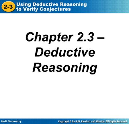 Holt Geometry 2-3 Using Deductive Reasoning to Verify Conjectures Chapter 2.3 – Deductive Reasoning.