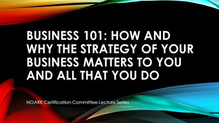 BUSINESS 101: HOW AND WHY THE STRATEGY OF YOUR BUSINESS MATTERS TO YOU AND ALL THAT YOU DO NOARK Certification Committee Lecture Series.