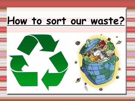 How to sort our waste?. Why sort our waste? Because it's important to help the environment. Men produce a lot of waste. Recycling waste: It's giving a.