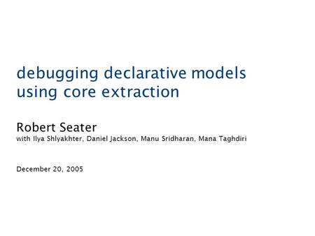 Debugging declarative models using core extraction Robert Seater with Ilya Shlyakhter, Daniel Jackson, Manu Sridharan, Mana Taghdiri December 20, 2005.