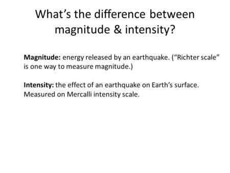 "What's the difference between magnitude & intensity? Magnitude: energy released by an earthquake. (""Richter scale"" is one way to measure magnitude.) Intensity:"