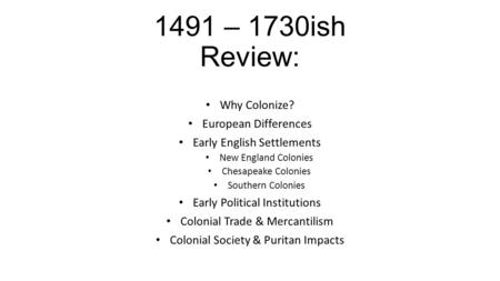 1491 – 1730ish Review: Why Colonize? European Differences Early English Settlements New England Colonies Chesapeake Colonies Southern Colonies Early Political.