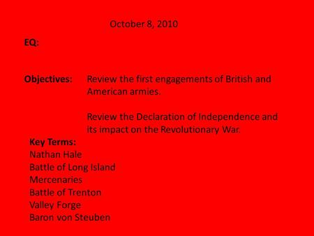 October 8, 2010 EQ: Objectives:Review the first engagements of British and American armies. Review the Declaration of Independence and its impact on the.