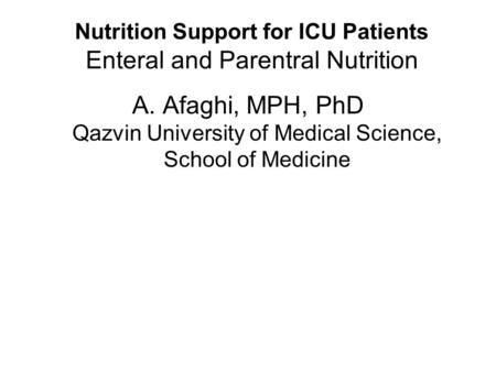 Nutrition Support for ICU Patients Enteral and Parentral Nutrition A. Afaghi, MPH, PhD Qazvin University of Medical Science, School of Medicine.